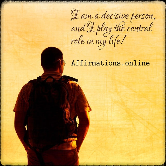 Positive affirmation from Affirmations.online - I am a decisive person, and I play the central role in my life!