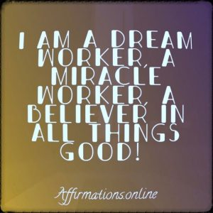 Positive affirmation from Affirmations.online - I am a dream worker, a miracle worker, a believer in all things good!
