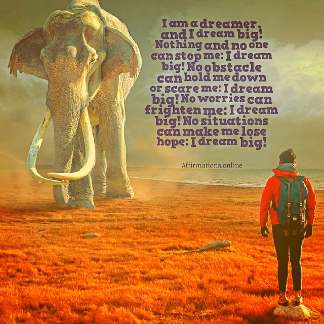 Positive affirmation from Affirmations.online - I am a dreamer, and I dream big! Nothing and no one can stop me: I dream big! No obstacle can hold me down or scare me: I dream big! No worries can frighten me: I dream big! No situations can make me lose hope: I dream big!