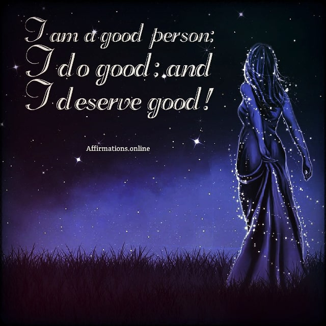 Positive affirmation from Affirmations.online - I am a good person; I do good; and I deserve good!