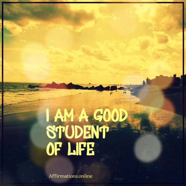 Positive affirmation from Affirmations.online - I am a good student of life!