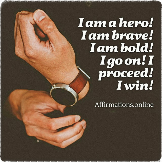 Positive affirmation from Affirmations.online - I am a hero! I am brave! I am bold! I go on! I proceed! I win!