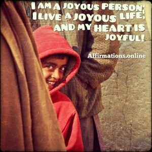 Positive affirmation from Affirmations.online - I am a joyous person; I live a joyous life; and my heart is joyful!