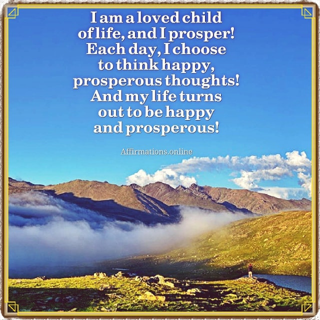 Positive affirmation from Affirmations.online - I am a loved child of life, and I prosper! Each day, I choose to think happy, prosperous thoughts! And my life turns out to be happy and prosperous!