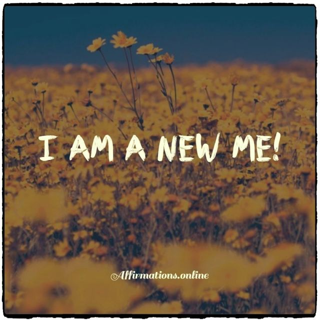 Positive affirmation from Affirmations.online - I am a new me!