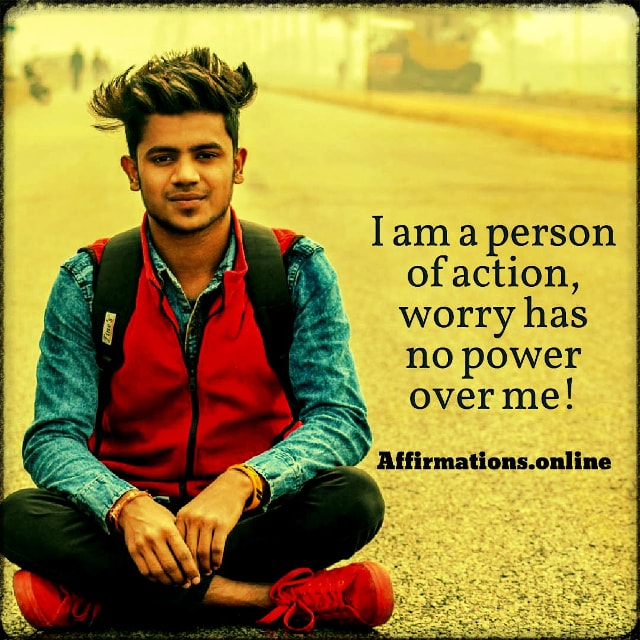 Positive affirmation from Affirmations.online - I am a person of action, worry has no power over me!