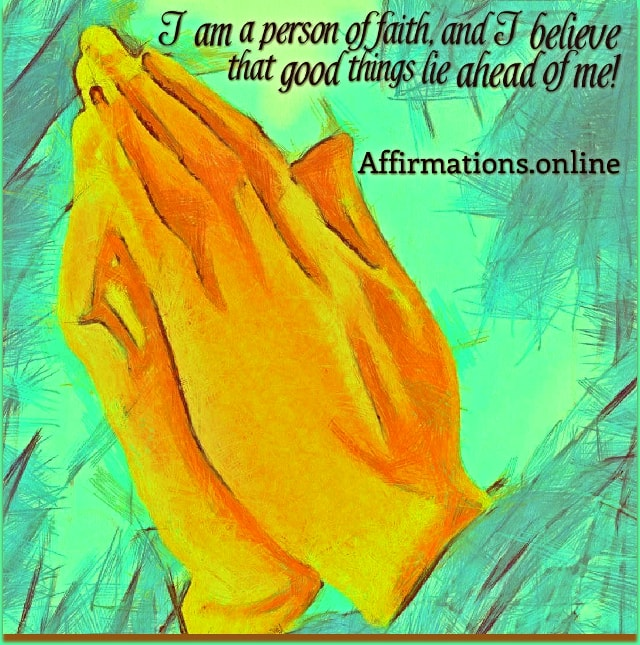 Positive affirmation from Affirmations.online - I am a person of faith, and I believe that good things lie ahead of me!