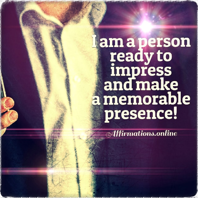 Positive affirmation from Affirmations.online - I am a person ready to impress and make a memorable presence!