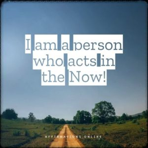 Positive affirmation from Affirmations.online - I am a person who acts in the Now!