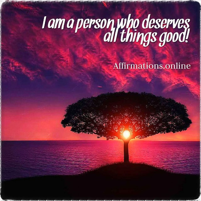 Positive affirmation from Affirmations.online - I am a person who deserves all things good!