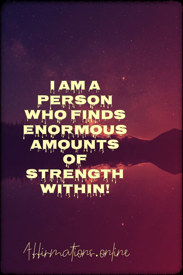 Positive affirmation from Affirmations.online - I am a person who finds enormous amounts of strength within!