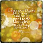 I am a positive thinker, and I think in positive terms!