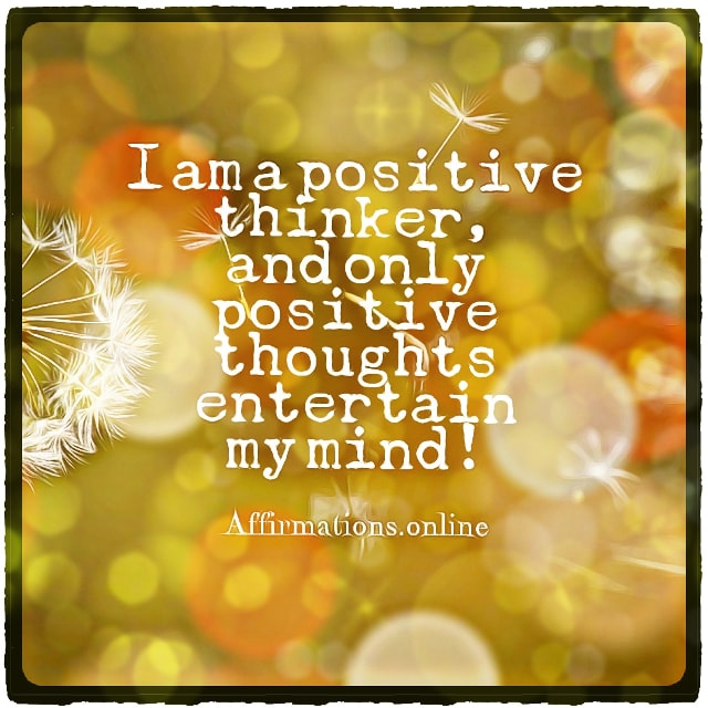 Positive affirmation from Affirmations.online - I am a positive thinker, and only positive thoughts entertain my mind!