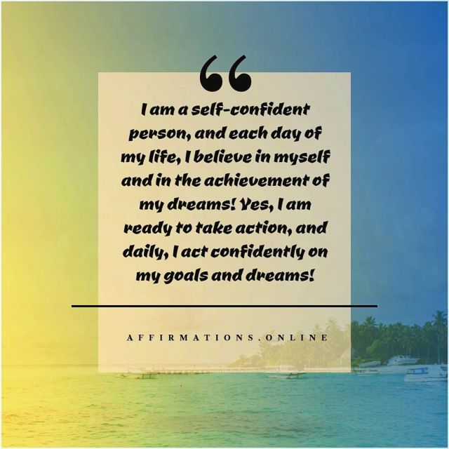 Positive Affirmation from Affirmations.online - I am a self-confident person, and each day of my life, I believe in myself and in the achievement of my dreams! Yes, I am ready to take action, and daily, I act confidently on my goals and dreams!