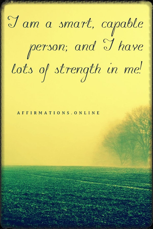 Positive affirmation from Affirmations.online - I am a smart, capable person; and I have lots of strength in me!