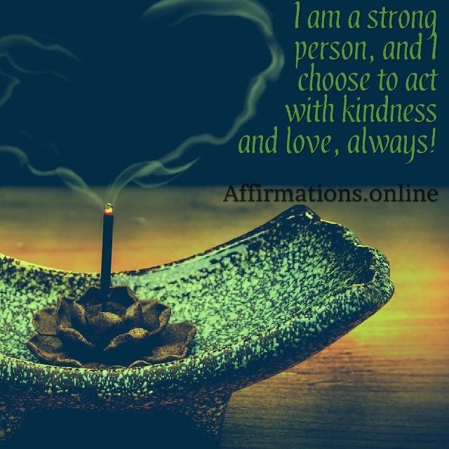 Image affirmation from Affirmations.online - I am a strong person, and I choose to act with kindness and love, always!