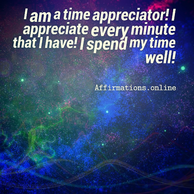 Positive affirmation from Affirmations.online - I am a time appreciator! I appreciate every minute that I have! I spend my time well!