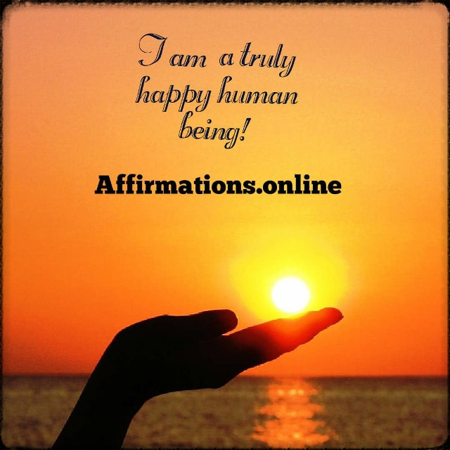 Positive affirmation from Affirmations.online - I am a truly happy human being!