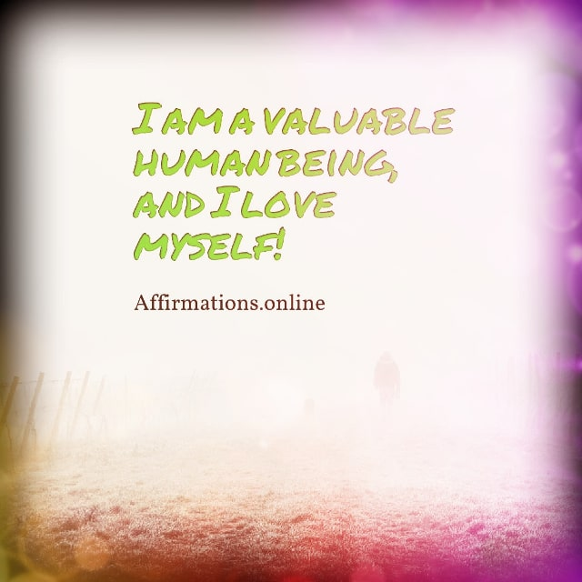 Positive affirmation from Affirmations.online - I am a valuable human being, and I love myself!