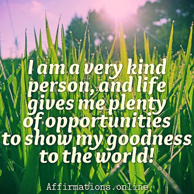 Positive affirmation from Affirmations.online - I am a very kind person, and life gives me plenty of opportunities to show my goodness to the world!