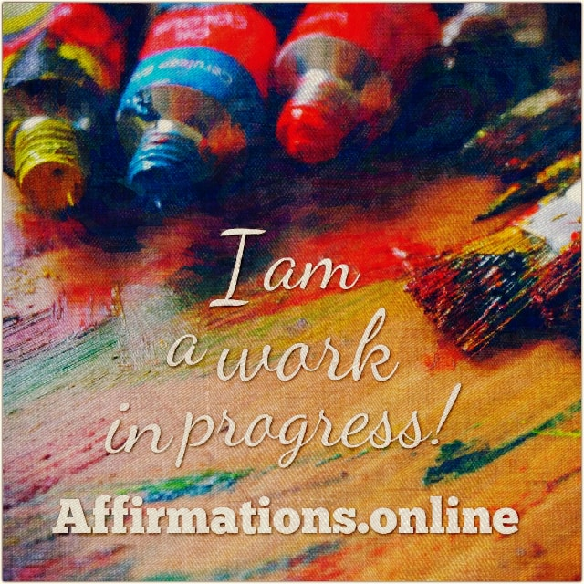 Positive affirmation from Affirmations.online - I am a work in progress!