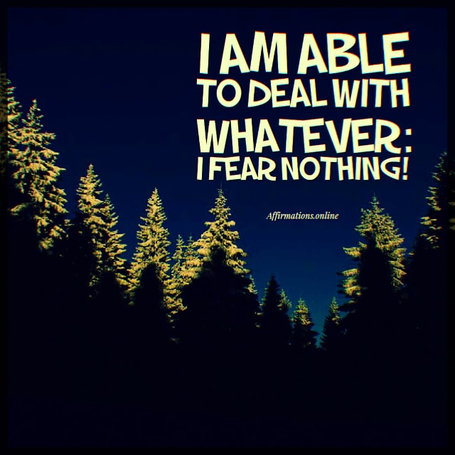 Positive affirmation from Affirmations.online - I am able to deal with whatever: I fear nothing!