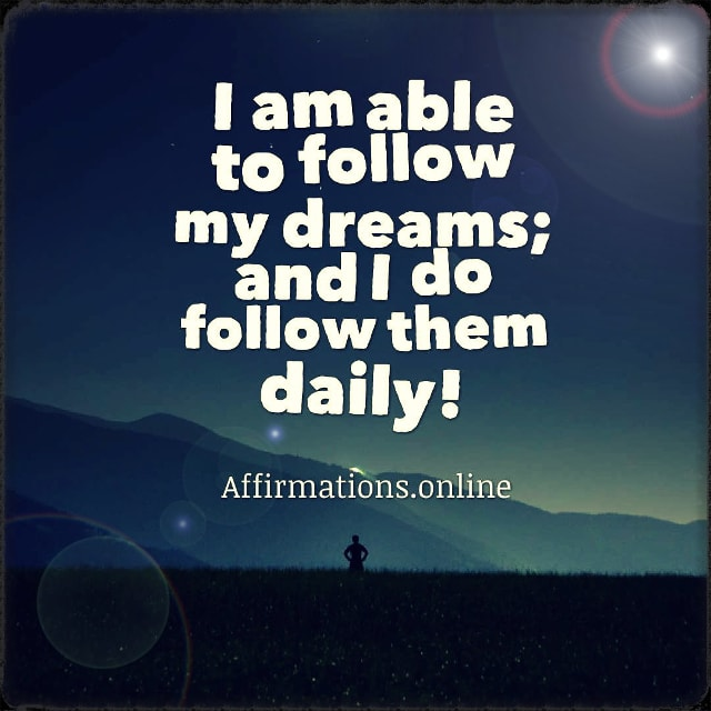 Positive affirmation from Affirmations.online - I am able to follow my dreams; and I do follow them daily!
