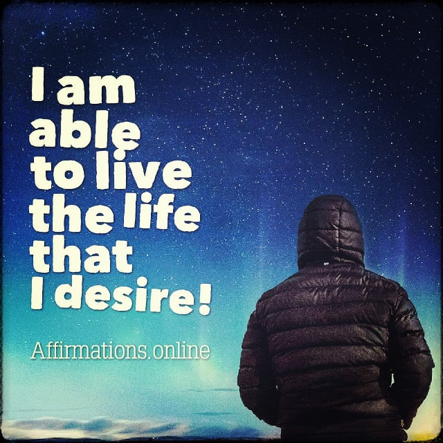 Positive affirmation from Affirmations.online - I am able to live the life that I desire!