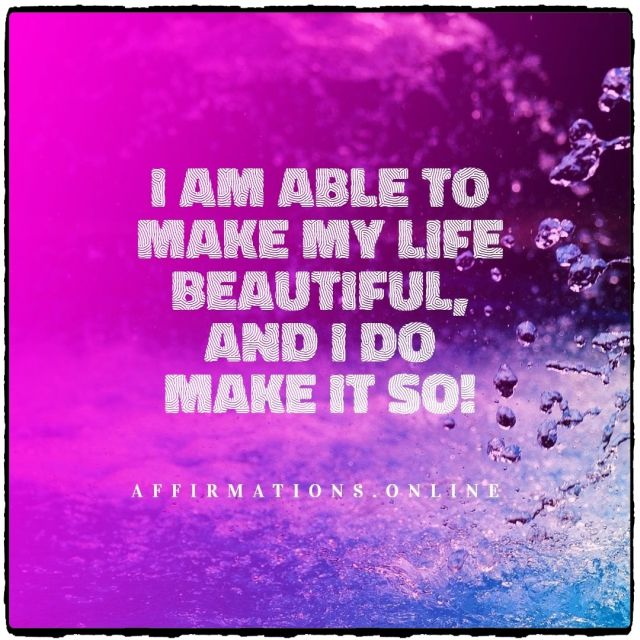 Positive affirmation from Affirmations.online - I am able to make my life beautiful, and I do make it so!