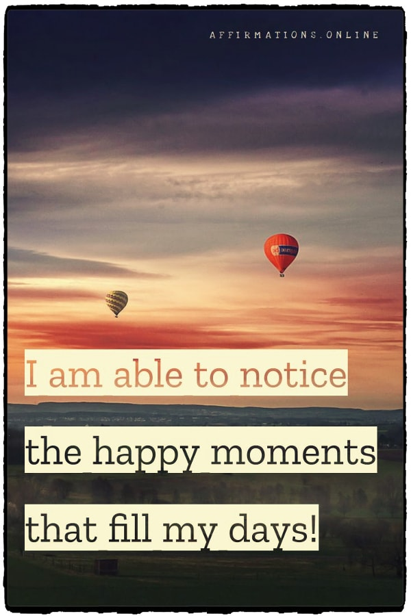 Positive affirmation from Affirmations.online - I am able to notice the happy moments that fill my days!