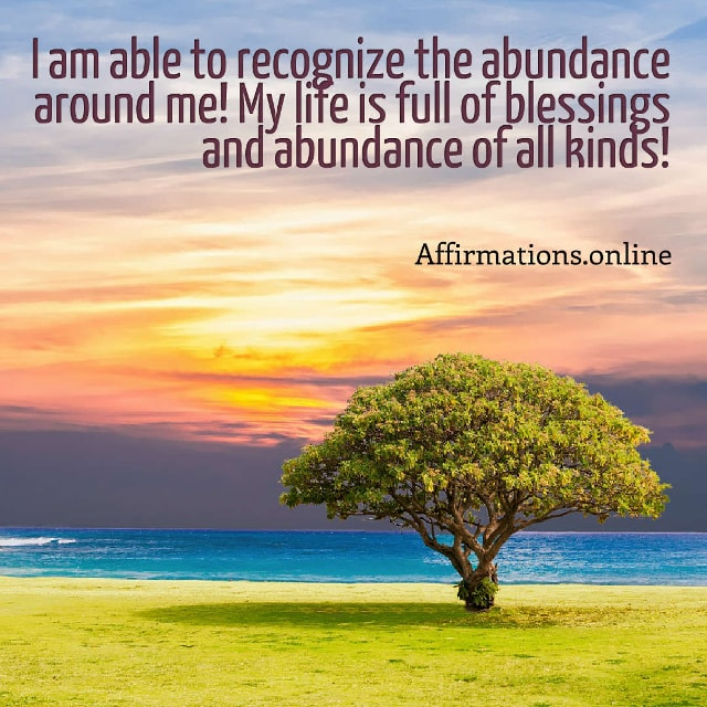 Image affirmation from Affirmations.online - I am able to recognize the abundance around me! My life is full of blessings and abundance of all kinds!