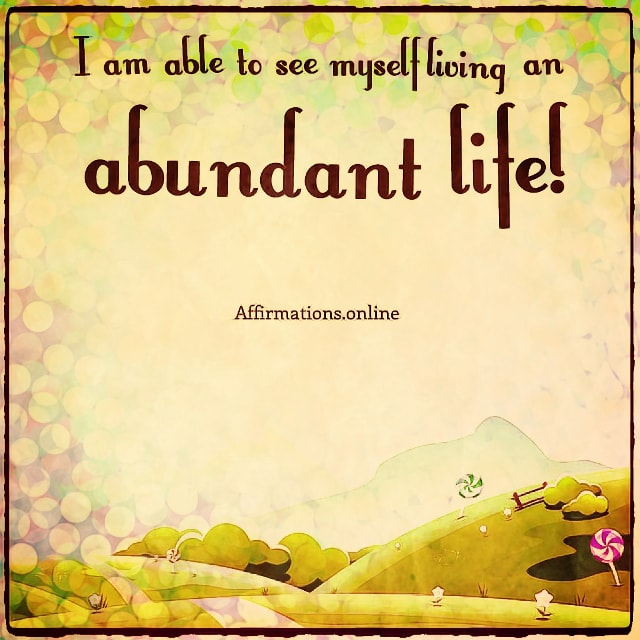 Positive affirmation from Affirmations.online - I am able to see myself living an abundant life!