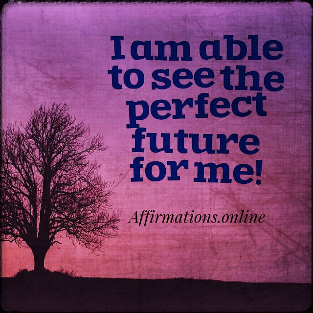 Positive affirmation from Affirmations.online - I am able to see the perfect future for me!