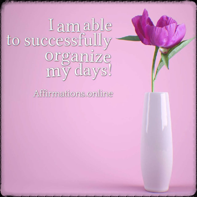 Positive affirmation from Affirmations.online - I am able to successfully organize my days!
