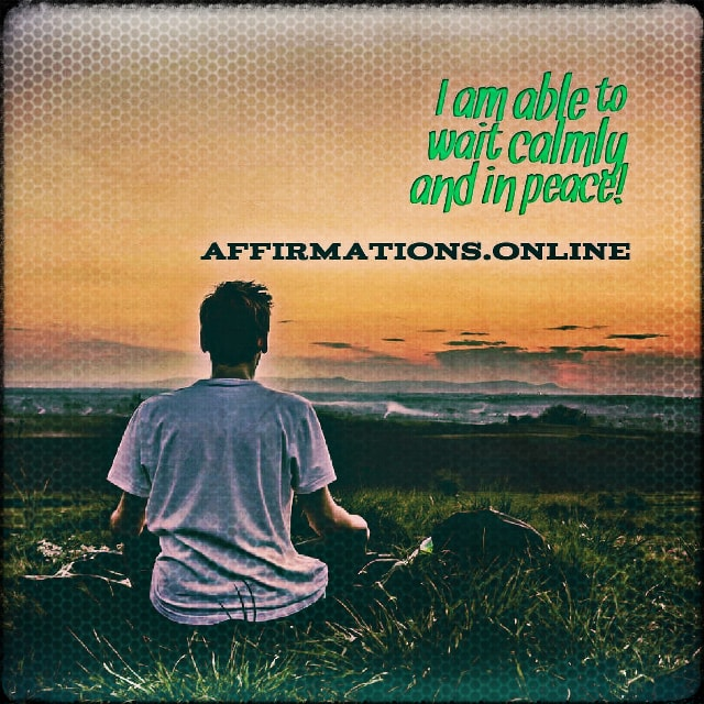 Positive affirmation from Affirmations.online - I am able to wait calmly and in peace!