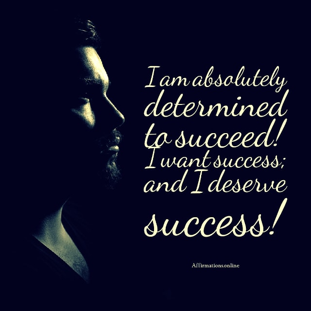 Positive affirmation from Affirmations.online - I am absolutely determined to succeed! I want success; and I deserve success!
