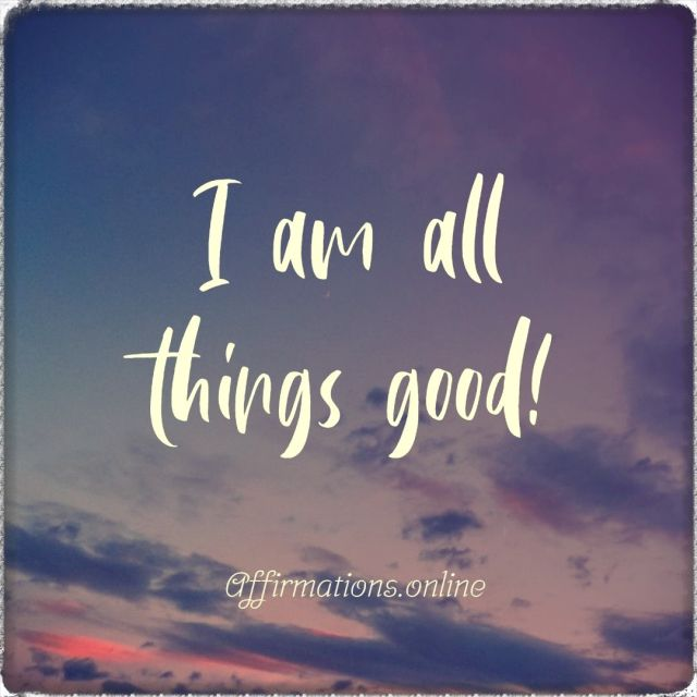 Positive affirmation from Affirmations.online - I am all things good!