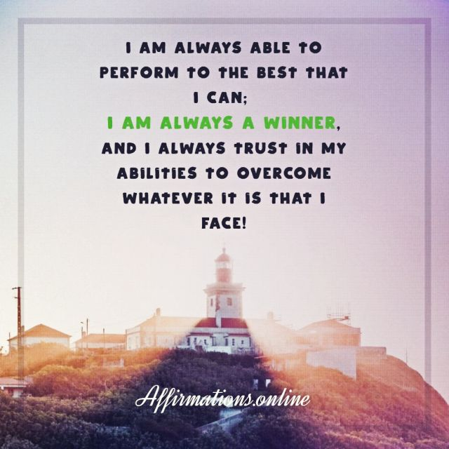 Positive Affirmation from Affirmations.online - I am always able to perform to the best that I can; I am always a winner, and I always trust in my abilities to overcome whatever it is that I face!