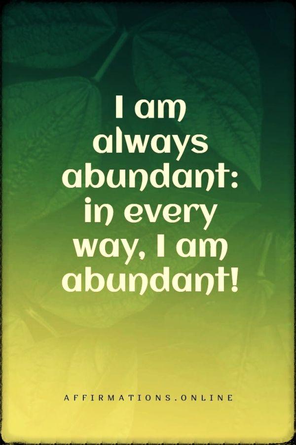 Positive affirmation from Affirmations.online - I am always abundant: in every way, I am abundant!