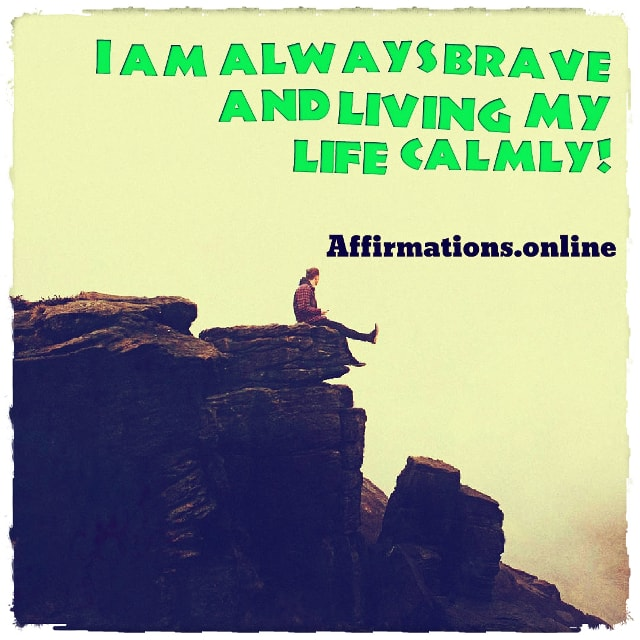 Positive affirmation from Affirmations.online - I am always brave and living my life calmly!