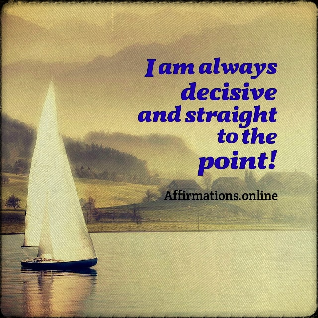 Positive affirmation from Affirmations.online - I am always decisive and straight to the point!