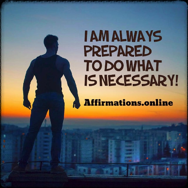 Positive affirmation from Affirmations.online - I am always prepared to do what is necessary!