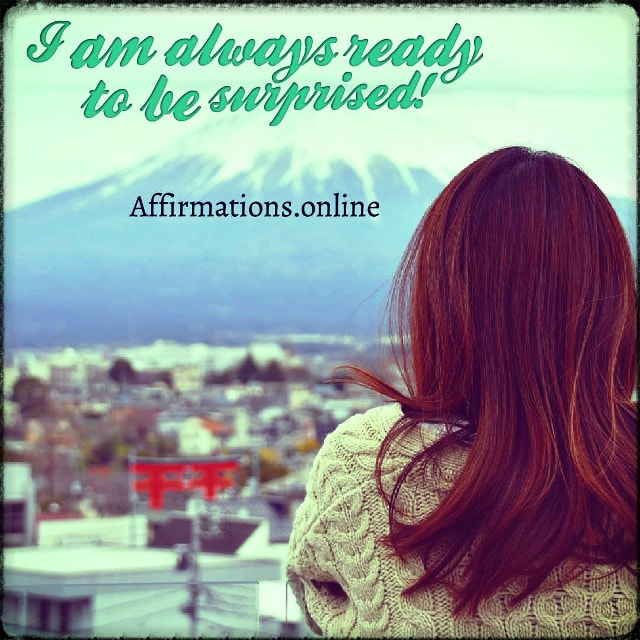 Positive affirmation from Affirmations.online - I am always ready to be surprised!