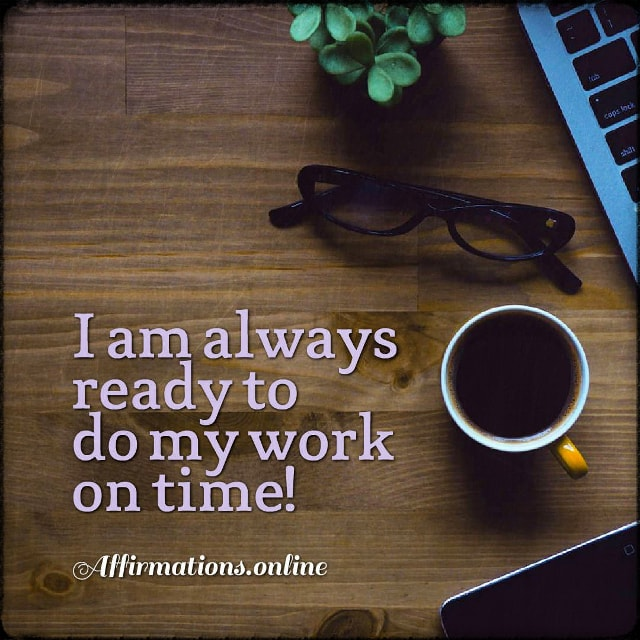 Positive affirmation from Affirmations.online - I am always ready to do my work on time!
