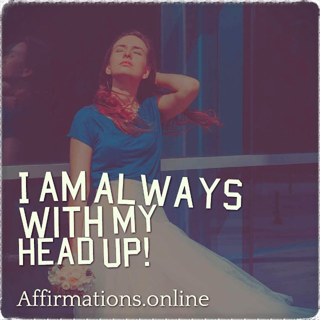 Positive affirmation from Affirmations.online - I am always with my head up!