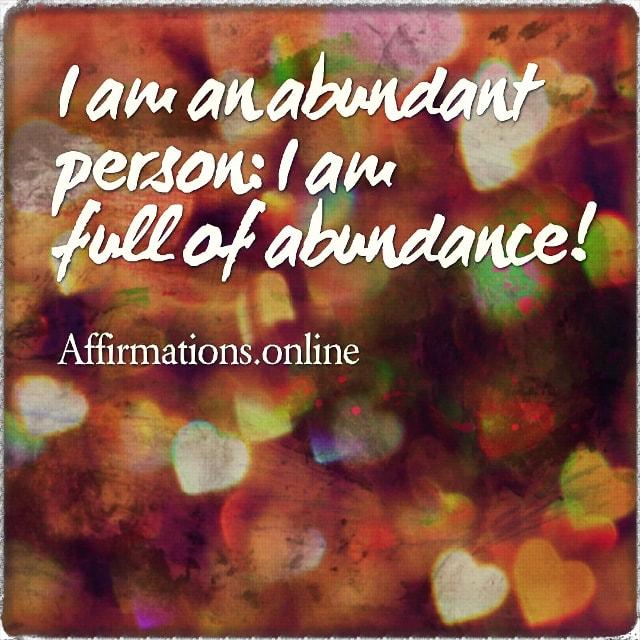 Positive affirmation from Affirmations.online - I am an abundant person: I am full of abundance!