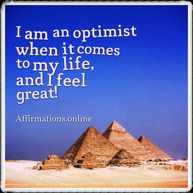 Positive affirmation from Affirmations.online - I am an optimist when it comes to my life, and I feel great!