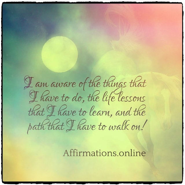 Positive affirmation from Affirmations.online - I am aware of the things that I have to do, the life lessons that I have to learn, and the path that I have to walk on!