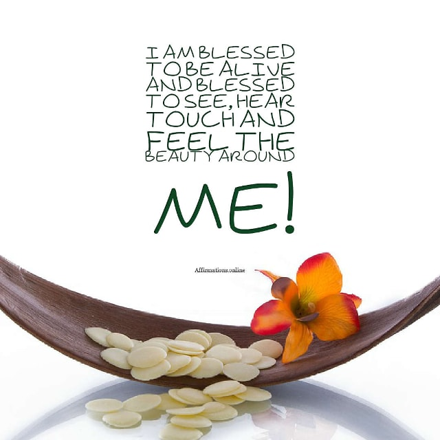 Image affirmation from Affirmations.online - I am blessed to be alive and blessed to see, hear touch and feel the beauty around me!