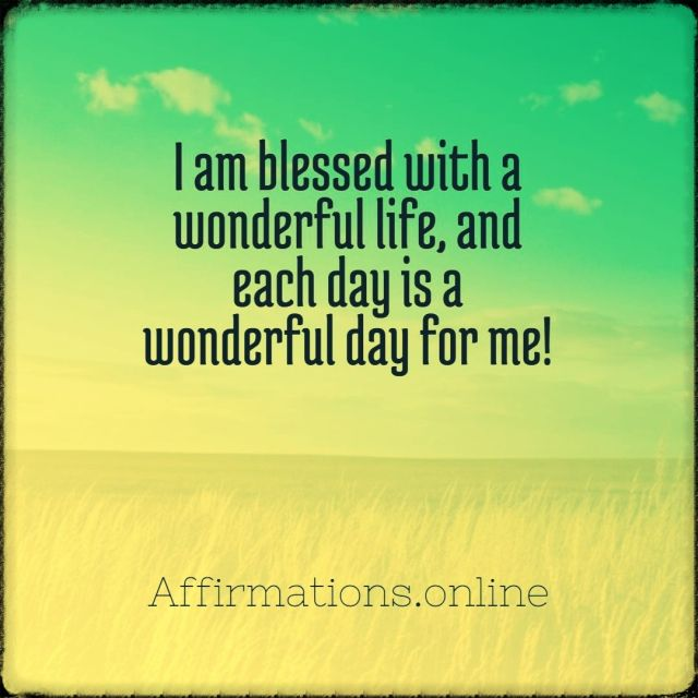 Positive affirmation from Affirmations.online - I am blessed with a wonderful life, and each day is a wonderful day for me!